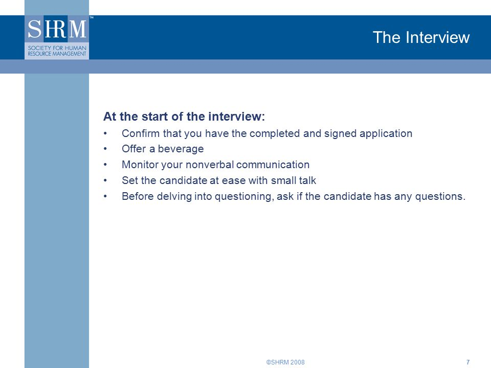 ©SHRM The Interview At the start of the interview: Confirm that you have the completed and signed application Offer a beverage Monitor your nonverbal communication Set the candidate at ease with small talk Before delving into questioning, ask if the candidate has any questions.
