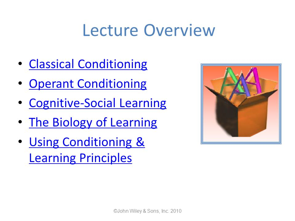 Lecture Overview Classical Conditioning Operant Conditioning Cognitive-Social Learning The Biology of Learning Using Conditioning & Learning Principles Using Conditioning & Learning Principles ©John Wiley & Sons, Inc.