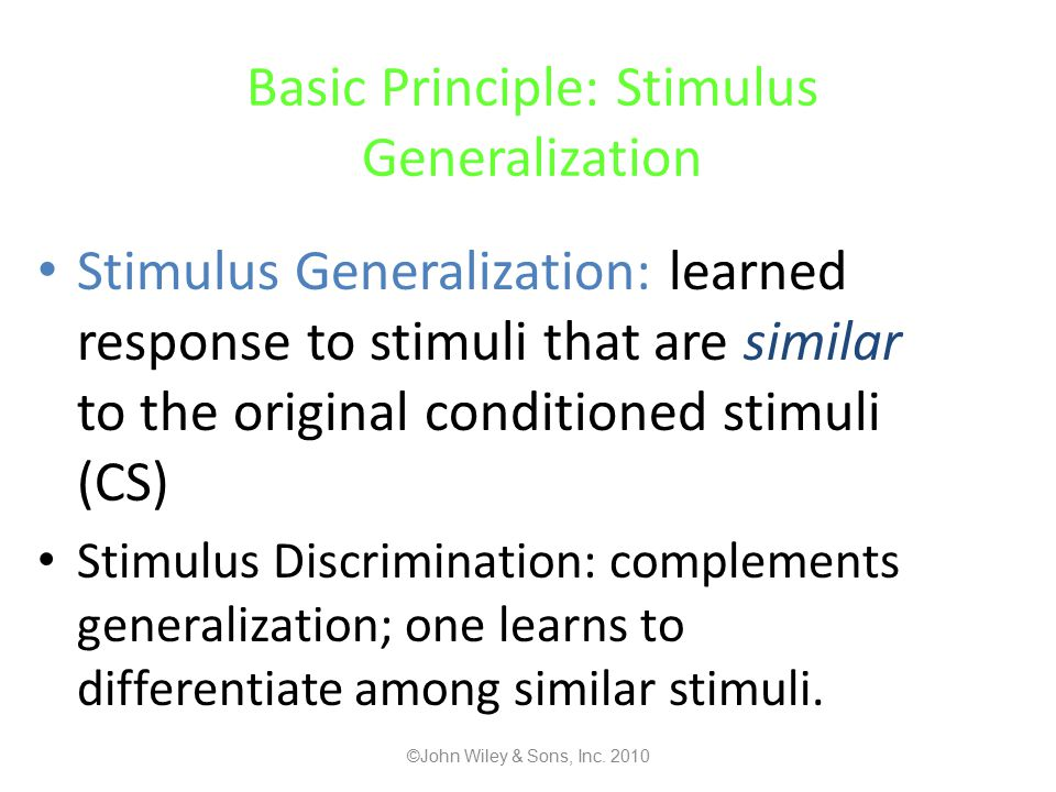 Basic Principle: Stimulus Generalization Stimulus Generalization: learned response to stimuli that are similar to the original conditioned stimuli (CS) Stimulus Discrimination: complements generalization; one learns to differentiate among similar stimuli.