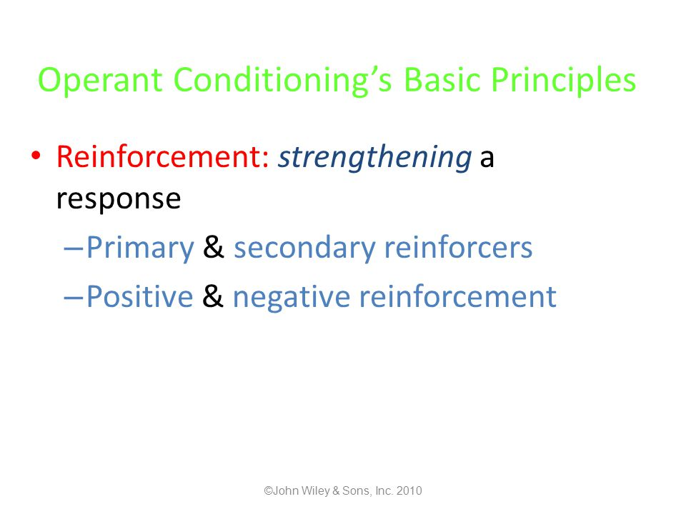 Operant Conditioning's Basic Principles Reinforcement: strengthening a response – Primary & secondary reinforcers – Positive & negative reinforcement ©John Wiley & Sons, Inc.