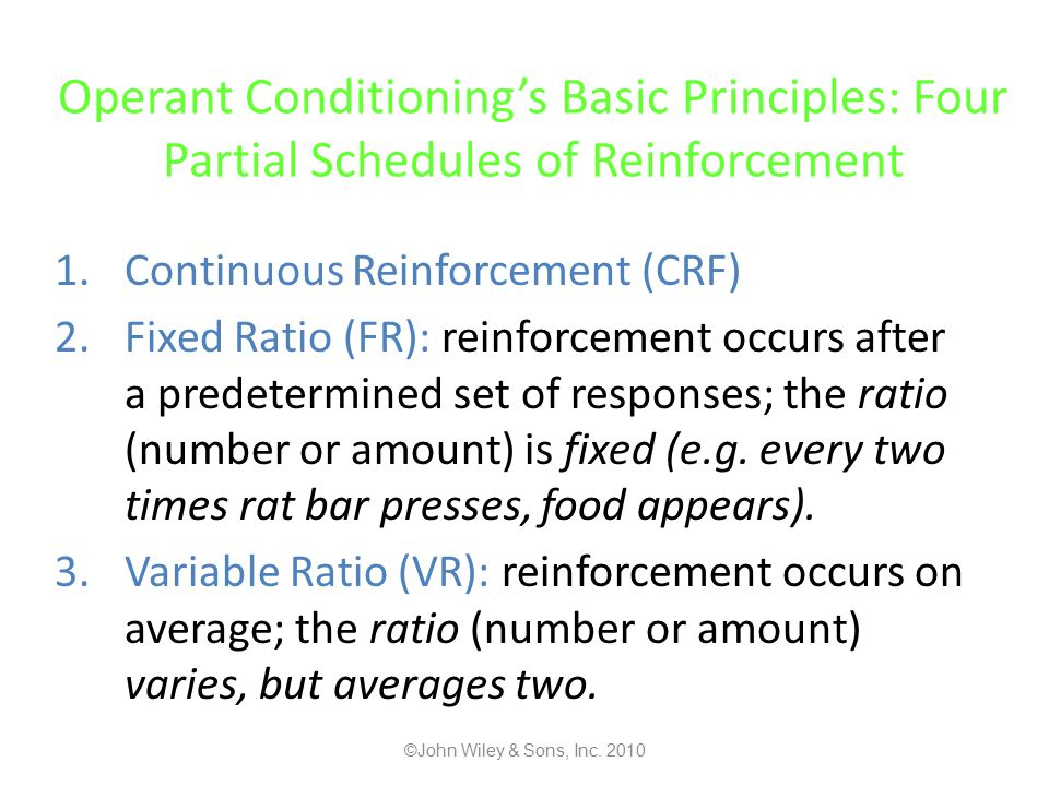 Operant Conditioning's Basic Principles: Four Partial Schedules of Reinforcement 1.Continuous Reinforcement (CRF) 2.Fixed Ratio (FR): reinforcement occurs after a predetermined set of responses; the ratio (number or amount) is fixed (e.g.