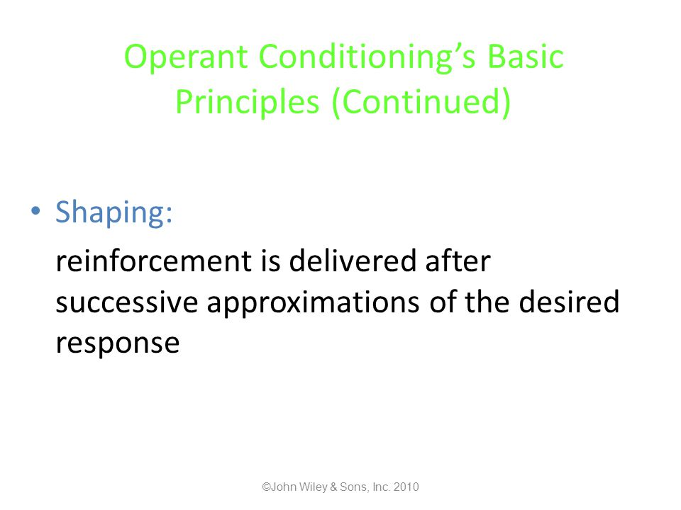 Operant Conditioning's Basic Principles (Continued) Shaping: reinforcement is delivered after successive approximations of the desired response ©John Wiley & Sons, Inc.