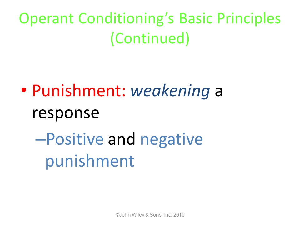 Operant Conditioning's Basic Principles (Continued) Punishment: weakening a response – Positive and negative punishment ©John Wiley & Sons, Inc.