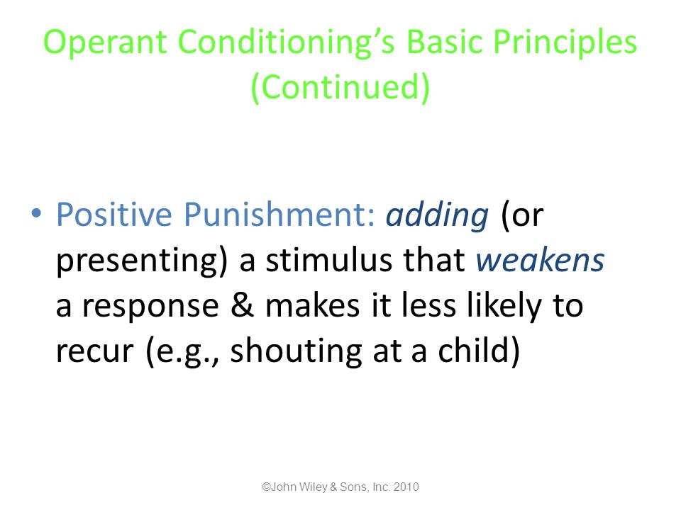 Operant Conditioning's Basic Principles (Continued) Positive Punishment: adding (or presenting) a stimulus that weakens a response & makes it less likely to recur (e.g., shouting at a child) ©John Wiley & Sons, Inc.