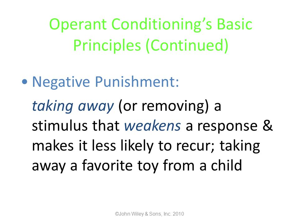 Operant Conditioning's Basic Principles (Continued) Negative Punishment: taking away (or removing) a stimulus that weakens a response & makes it less likely to recur; taking away a favorite toy from a child ©John Wiley & Sons, Inc.