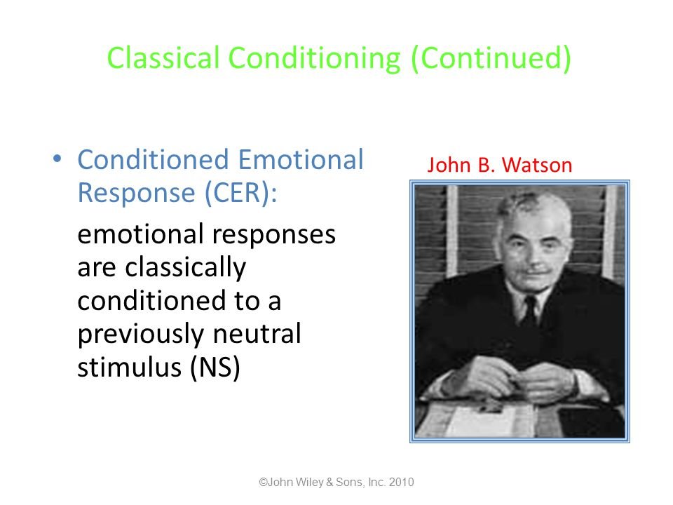 Classical Conditioning (Continued) Conditioned Emotional Response (CER): emotional responses are classically conditioned to a previously neutral stimulus (NS) John B.