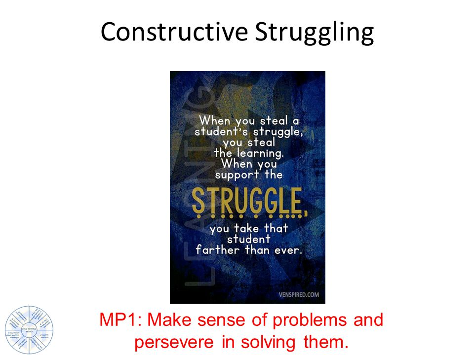 Constructive Struggling MP1: Make sense of problems and persevere in solving them.