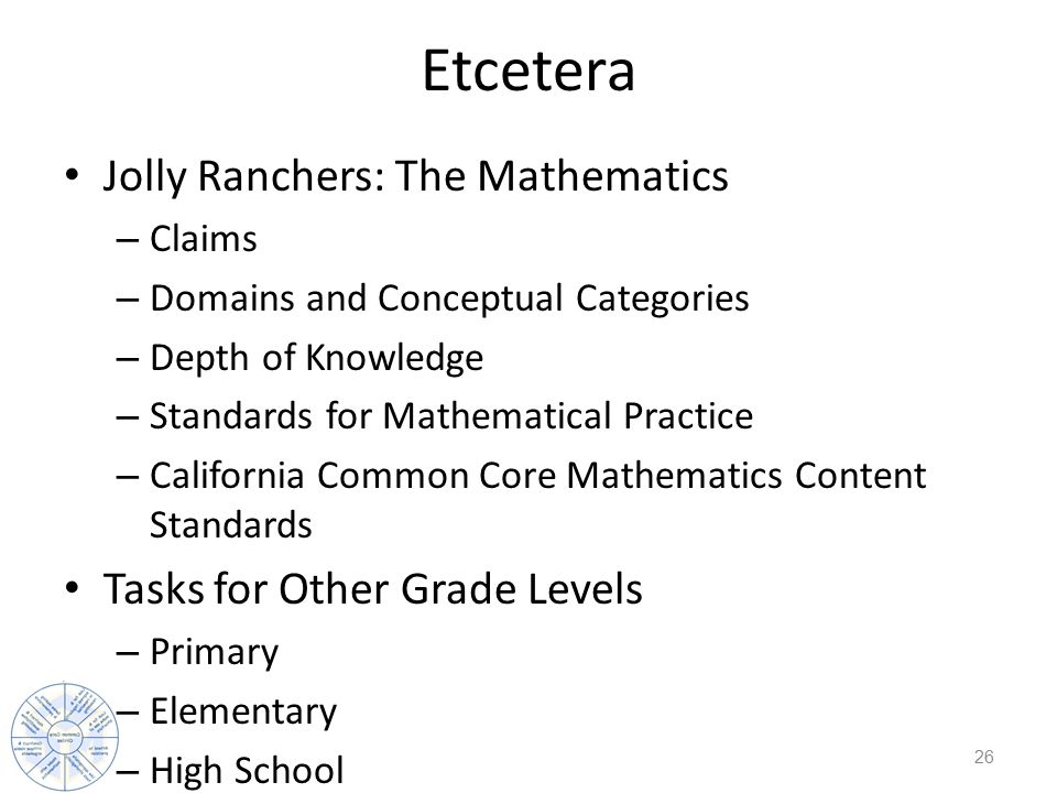 Etcetera Jolly Ranchers: The Mathematics – Claims – Domains and Conceptual Categories – Depth of Knowledge – Standards for Mathematical Practice – California Common Core Mathematics Content Standards Tasks for Other Grade Levels – Primary – Elementary – High School 26