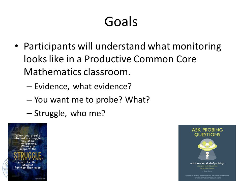 Goals Participants will understand what monitoring looks like in a Productive Common Core Mathematics classroom.