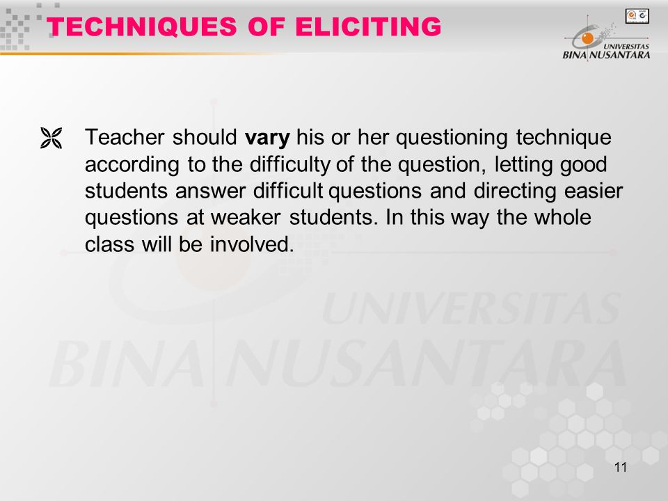 11 TECHNIQUES OF ELICITING  Teacher should vary his or her questioning technique according to the difficulty of the question, letting good students answer difficult questions and directing easier questions at weaker students.
