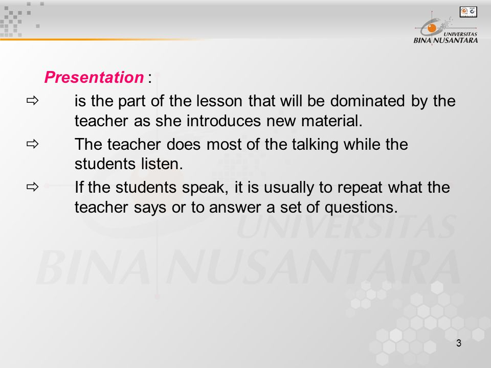 3 Presentation :  is the part of the lesson that will be dominated by the teacher as she introduces new material.