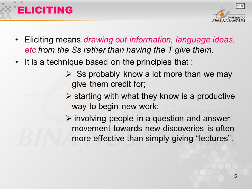 5 ELICITING Eliciting means drawing out information, language ideas, etc from the Ss rather than having the T give them.
