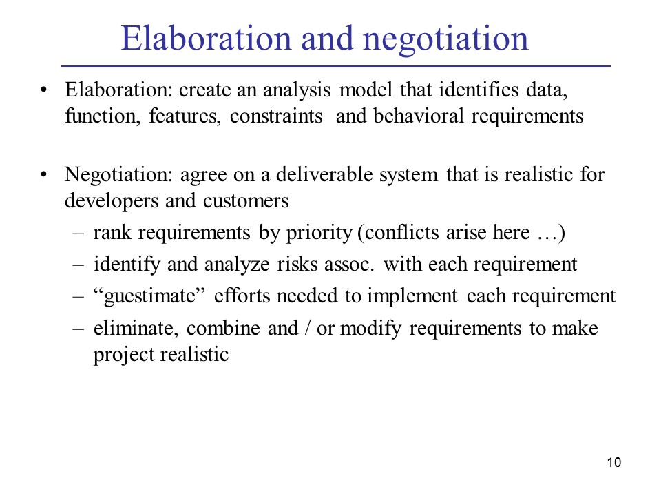 10 Elaboration and negotiation Elaboration: create an analysis model that identifies data, function, features, constraints and behavioral requirements Negotiation: agree on a deliverable system that is realistic for developers and customers –rank requirements by priority (conflicts arise here …) –identify and analyze risks assoc.