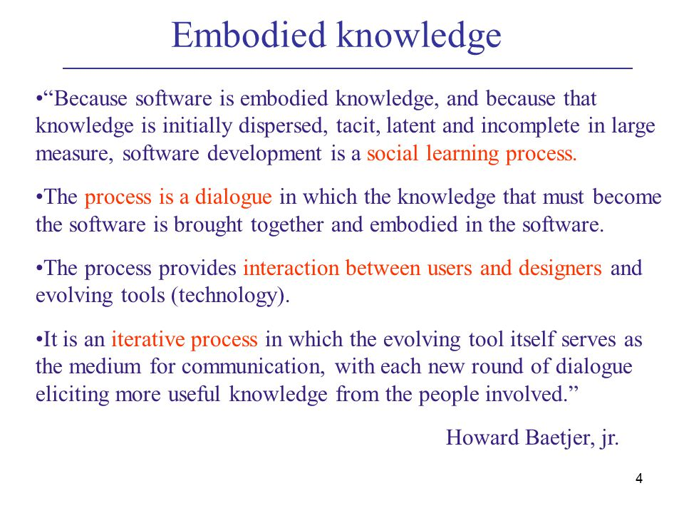 4 Embodied knowledge Because software is embodied knowledge, and because that knowledge is initially dispersed, tacit, latent and incomplete in large measure, software development is a social learning process.