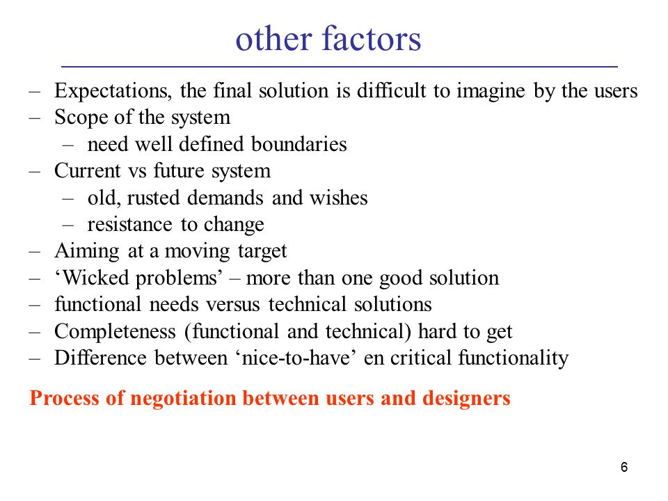 6 other factors –Expectations, the final solution is difficult to imagine by the users –Scope of the system –need well defined boundaries –Current vs future system –old, rusted demands and wishes –resistance to change –Aiming at a moving target –'Wicked problems' – more than one good solution –functional needs versus technical solutions –Completeness (functional and technical) hard to get –Difference between 'nice-to-have' en critical functionality Process of negotiation between users and designers