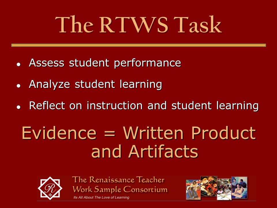 The RTWS Task ● Assess student performance ● Analyze student learning ● Reflect on instruction and student learning Evidence = Written Product and Artifacts