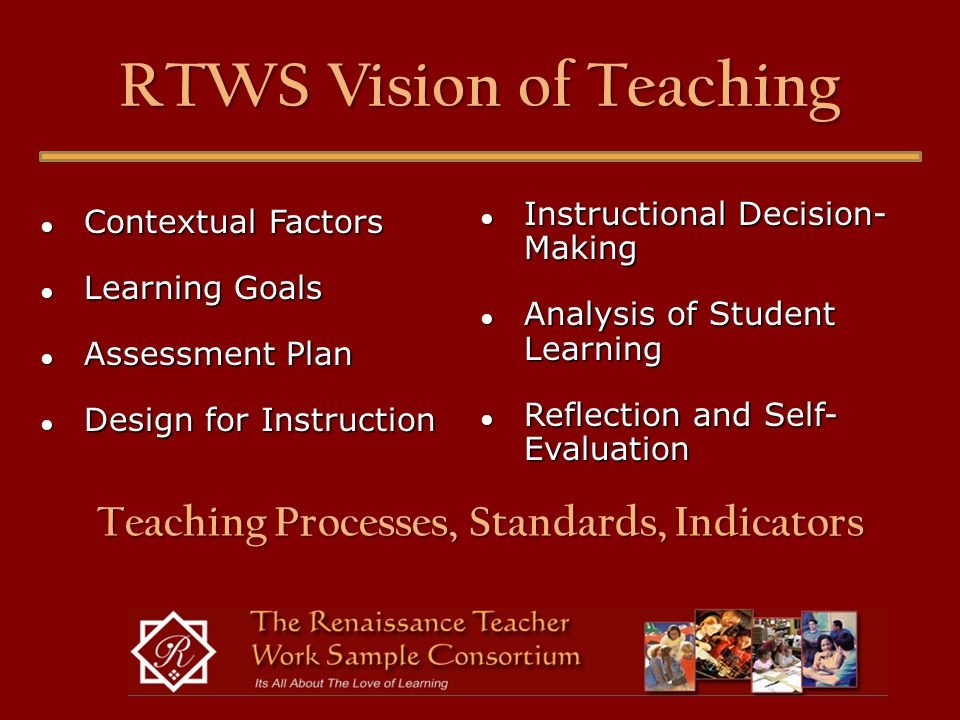 RTWS Vision of Teaching ● Contextual Factors ● Learning Goals ● Assessment Plan ● Design for Instruction ● Instructional Decision- Making ● Analysis of Student Learning ● Reflection and Self- Evaluation Teaching Processes, Standards, Indicators