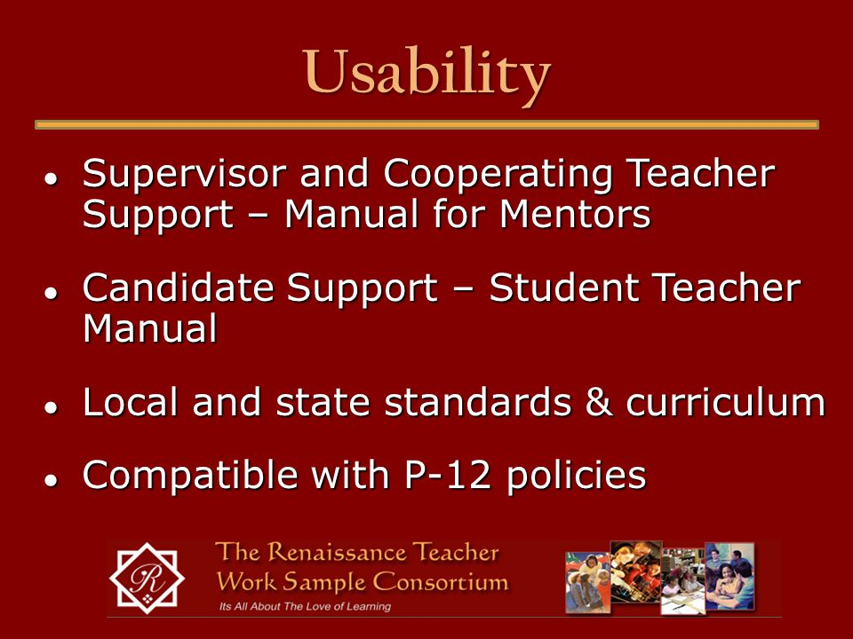 Usability ● Supervisor and Cooperating Teacher Support – Manual for Mentors ● Candidate Support – Student Teacher Manual ● Local and state standards & curriculum ● Compatible with P-12 policies