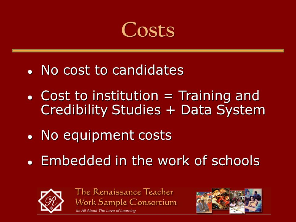 Costs ● No cost to candidates ● Cost to institution = Training and Credibility Studies + Data System ● No equipment costs ● Embedded in the work of schools
