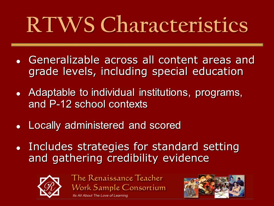 RTWS Characteristics ● Generalizable across all content areas and grade levels, including special education ● Adaptable to individual institutions, programs, and P-12 school contexts ● Locally administered and scored ● Includes strategies for standard setting and gathering credibility evidence