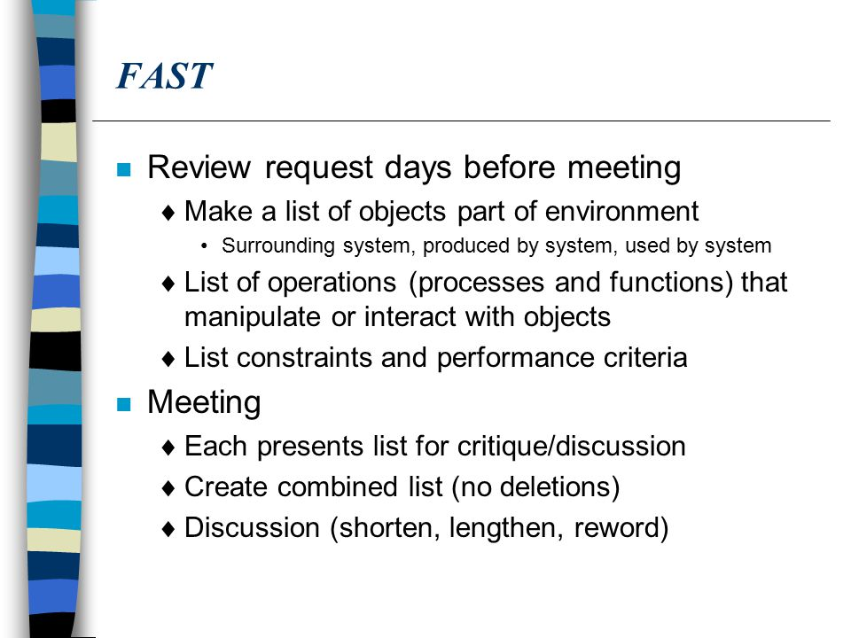 FAST n Review request days before meeting  Make a list of objects part of environment Surrounding system, produced by system, used by system  List of operations (processes and functions) that manipulate or interact with objects  List constraints and performance criteria n Meeting  Each presents list for critique/discussion  Create combined list (no deletions)  Discussion (shorten, lengthen, reword)
