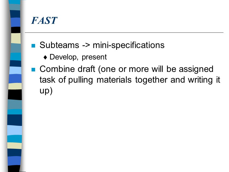 FAST n Subteams -> mini-specifications  Develop, present n Combine draft (one or more will be assigned task of pulling materials together and writing it up)