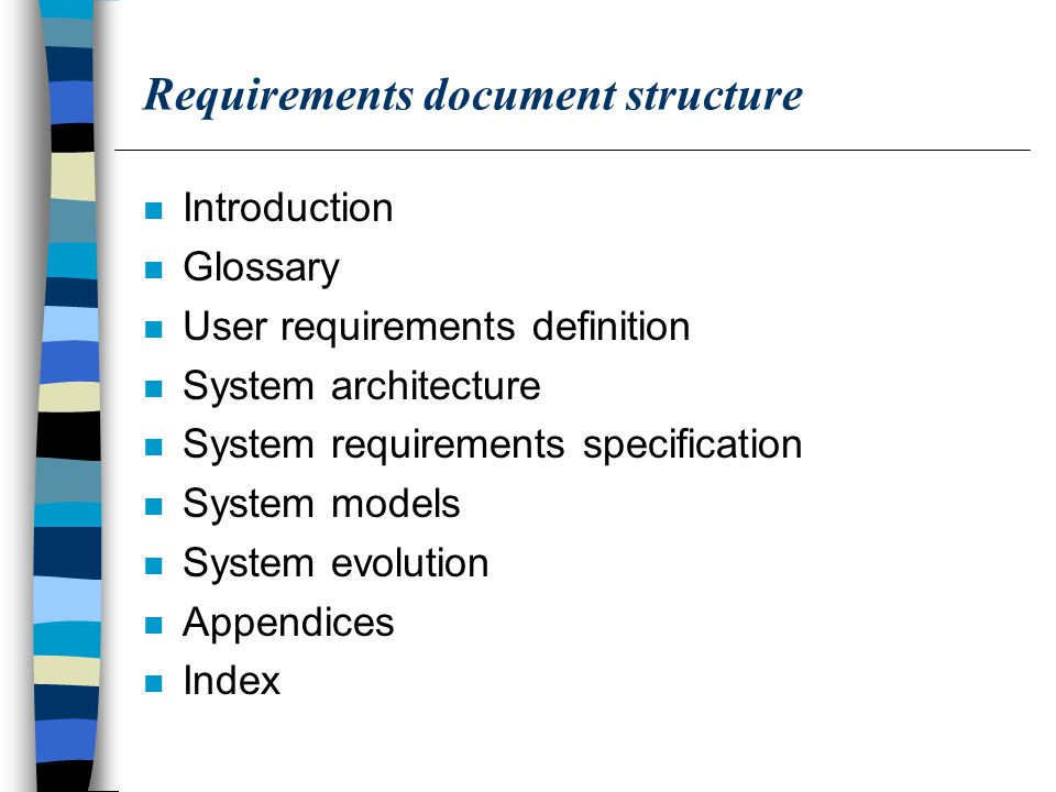 Requirements document structure n Introduction n Glossary n User requirements definition n System architecture n System requirements specification n System models n System evolution n Appendices n Index