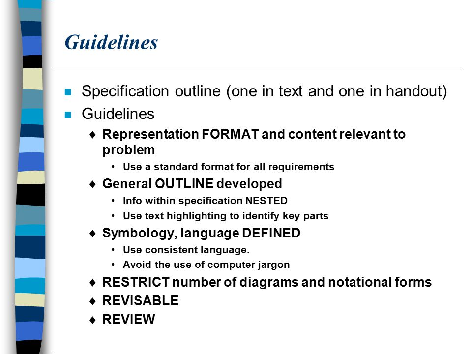 Guidelines n Specification outline (one in text and one in handout) n Guidelines  Representation FORMAT and content relevant to problem Use a standard format for all requirements  General OUTLINE developed Info within specification NESTED Use text highlighting to identify key parts  Symbology, language DEFINED Use consistent language.