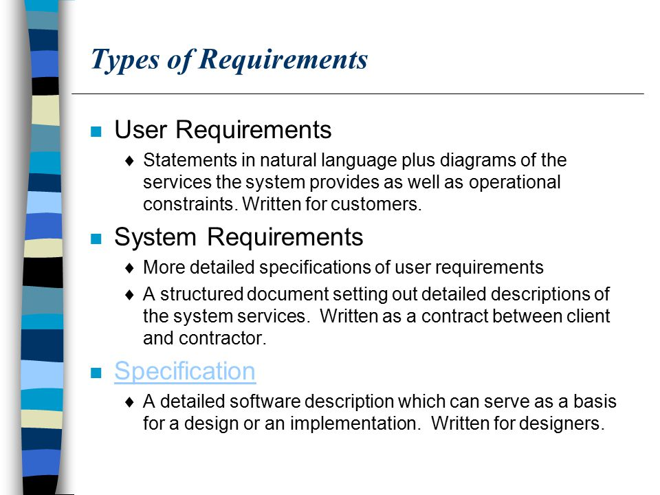 Types of Requirements n User Requirements  Statements in natural language plus diagrams of the services the system provides as well as operational constraints.