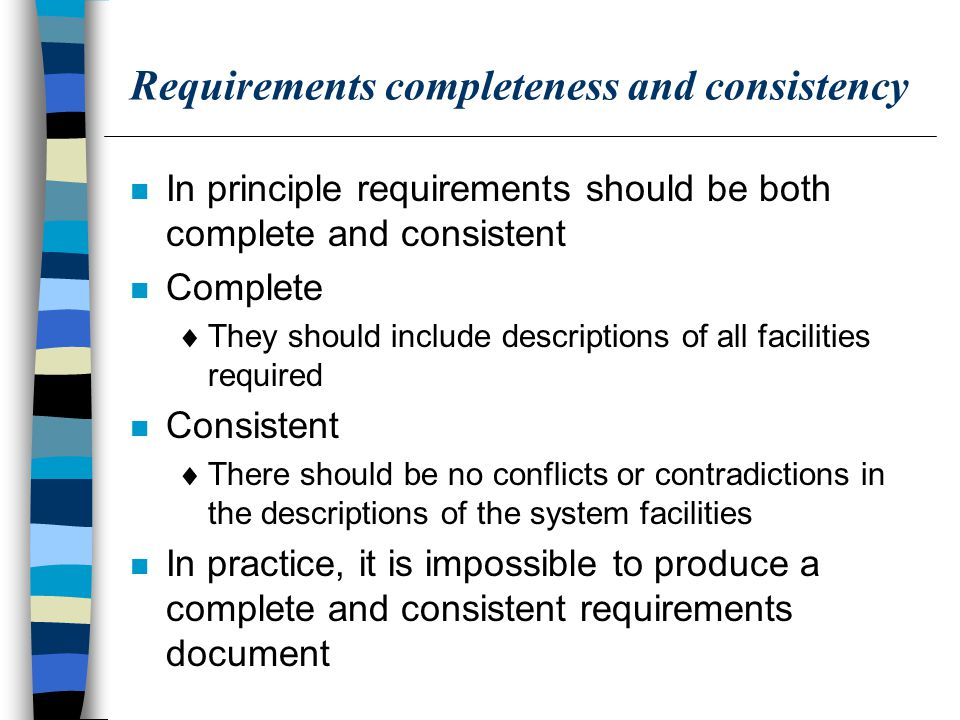 Requirements completeness and consistency n In principle requirements should be both complete and consistent n Complete  They should include descriptions of all facilities required n Consistent  There should be no conflicts or contradictions in the descriptions of the system facilities n In practice, it is impossible to produce a complete and consistent requirements document