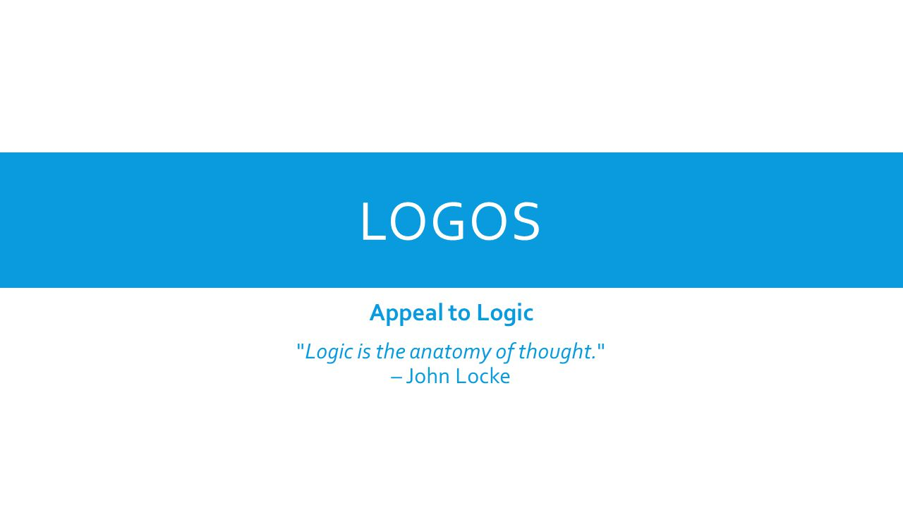LOGOS Appeal to Logic Logic is the anatomy of thought. – John Locke