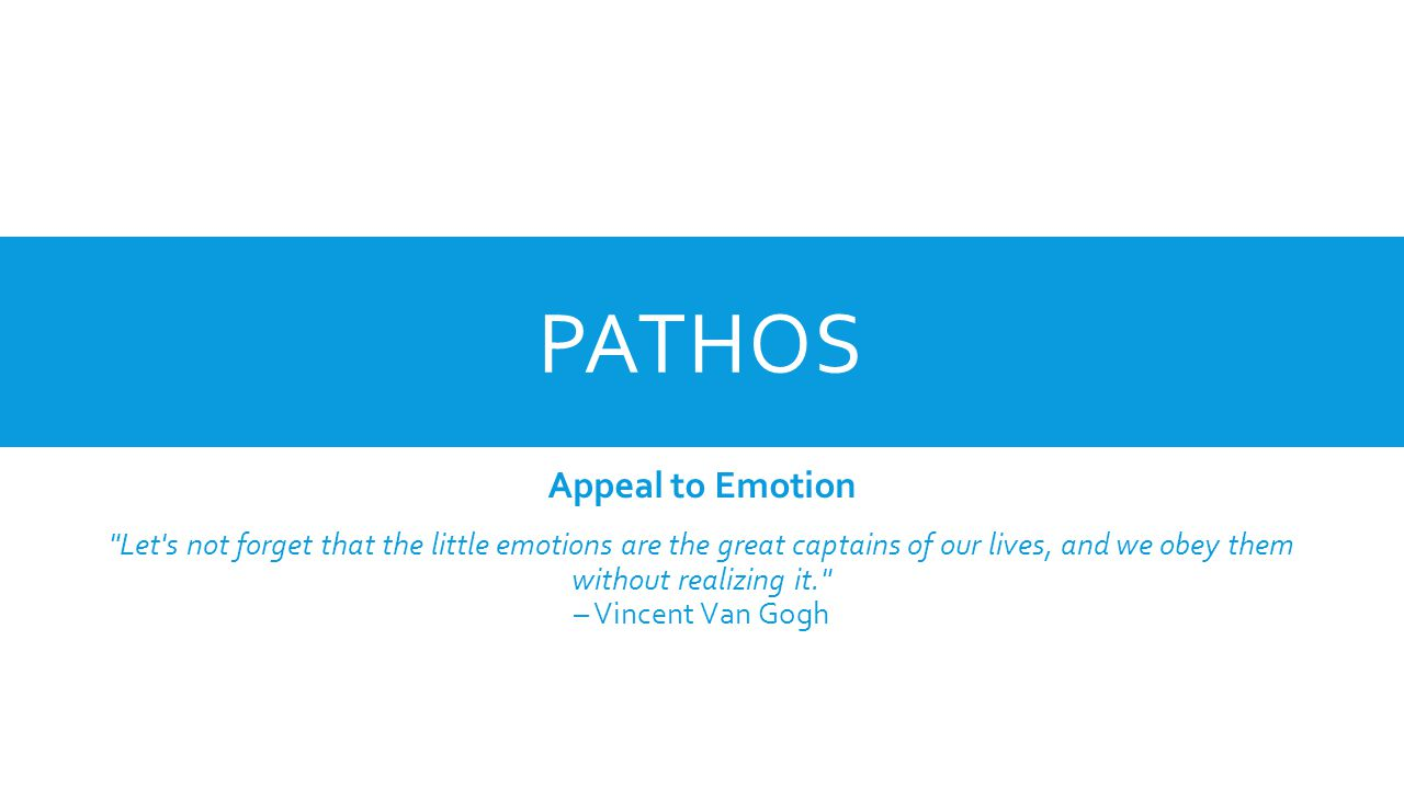 PATHOS Appeal to Emotion Let s not forget that the little emotions are the great captains of our lives, and we obey them without realizing it. – Vincent Van Gogh