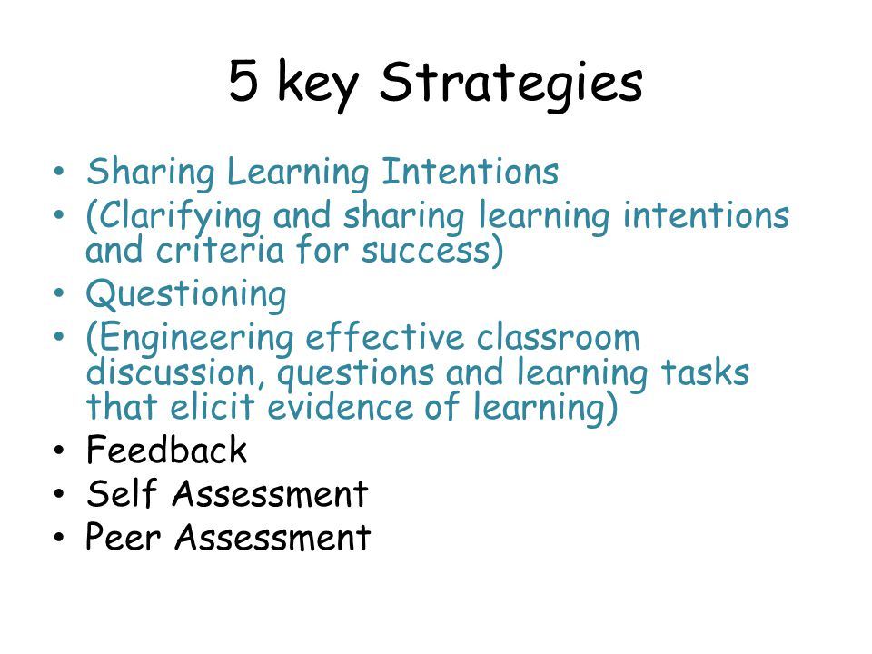 5 key Strategies Sharing Learning Intentions (Clarifying and sharing learning intentions and criteria for success) Questioning (Engineering effective classroom discussion, questions and learning tasks that elicit evidence of learning) Feedback Self Assessment Peer Assessment