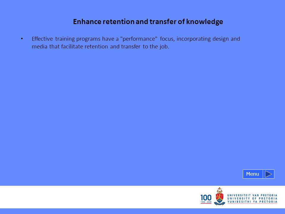 Enhance retention and transfer of knowledge Menu Effective training programs have a performance focus, incorporating design and media that facilitate retention and transfer to the job.