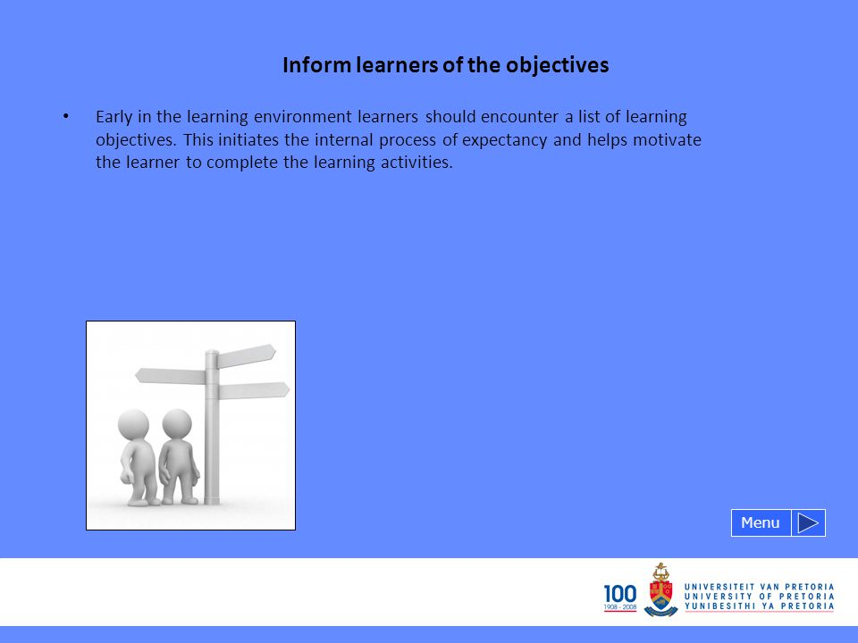 Inform learners of the objectives Menu Early in the learning environment learners should encounter a list of learning objectives.