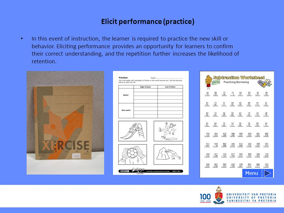 Elicit performance (practice) Menu In this event of instruction, the learner is required to practice the new skill or behavior.