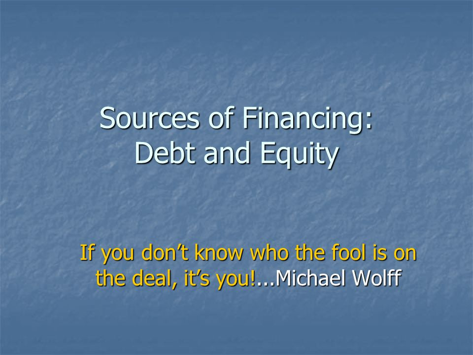 Sources of Financing: Debt and Equity If you don't know who the fool is on the deal, it's you!...Michael Wolff