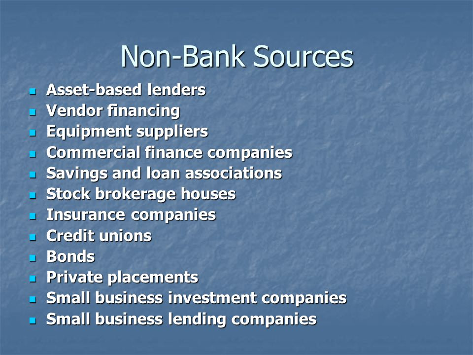 Non-Bank Sources Asset-based lenders Asset-based lenders Vendor financing Vendor financing Equipment suppliers Equipment suppliers Commercial finance companies Commercial finance companies Savings and loan associations Savings and loan associations Stock brokerage houses Stock brokerage houses Insurance companies Insurance companies Credit unions Credit unions Bonds Bonds Private placements Private placements Small business investment companies Small business investment companies Small business lending companies Small business lending companies