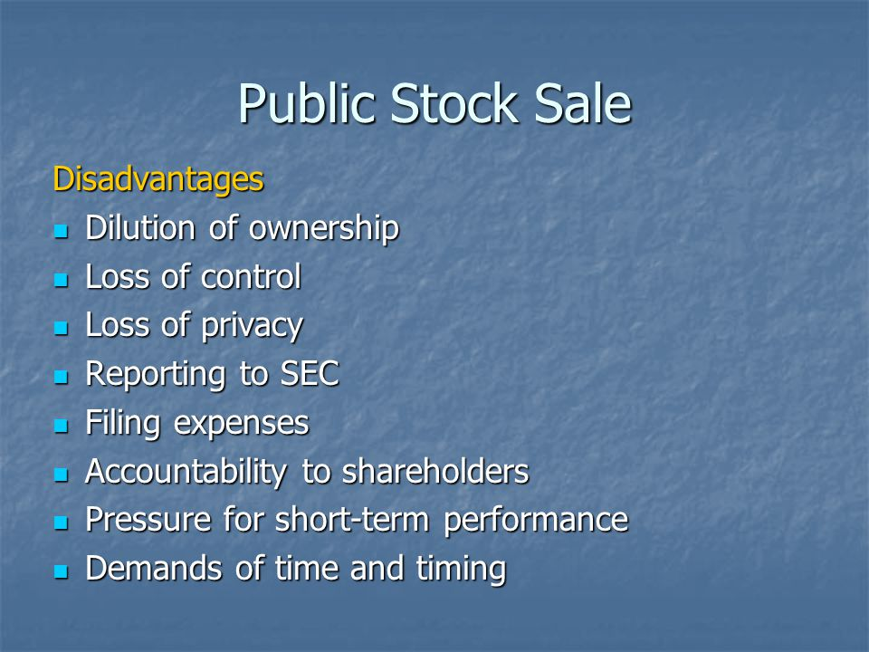 Public Stock Sale Disadvantages Dilution of ownership Dilution of ownership Loss of control Loss of control Loss of privacy Loss of privacy Reporting to SEC Reporting to SEC Filing expenses Filing expenses Accountability to shareholders Accountability to shareholders Pressure for short-term performance Pressure for short-term performance Demands of time and timing Demands of time and timing