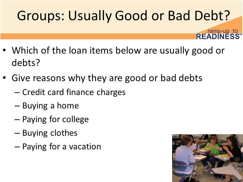 Groups: Usually Good or Bad Debt. Which of the loan items below are usually good or debts.