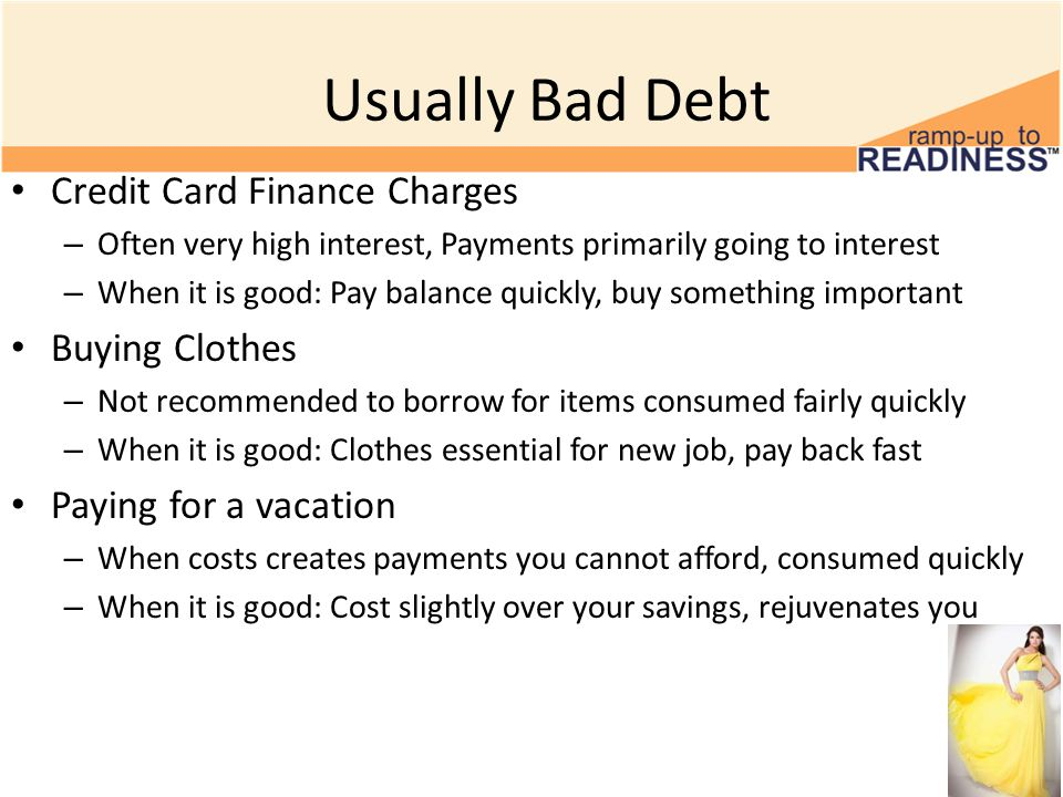 Usually Bad Debt Credit Card Finance Charges – Often very high interest, Payments primarily going to interest – When it is good: Pay balance quickly, buy something important Buying Clothes – Not recommended to borrow for items consumed fairly quickly – When it is good: Clothes essential for new job, pay back fast Paying for a vacation – When costs creates payments you cannot afford, consumed quickly – When it is good: Cost slightly over your savings, rejuvenates you