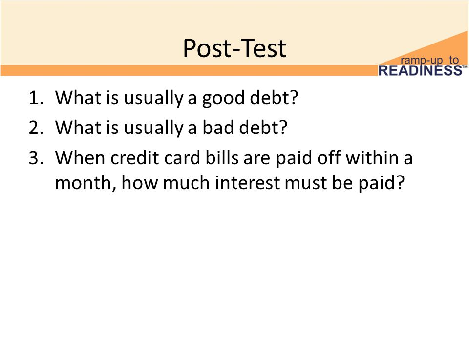 Post-Test 1.What is usually a good debt. 2.What is usually a bad debt.