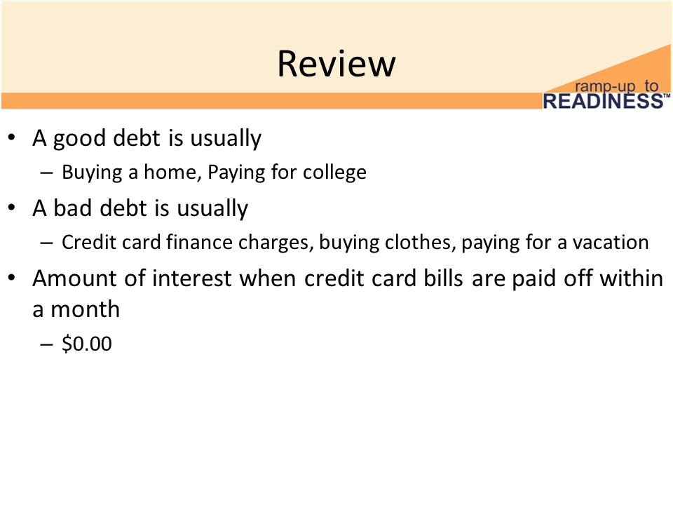 Review A good debt is usually – Buying a home, Paying for college A bad debt is usually – Credit card finance charges, buying clothes, paying for a vacation Amount of interest when credit card bills are paid off within a month – $0.00