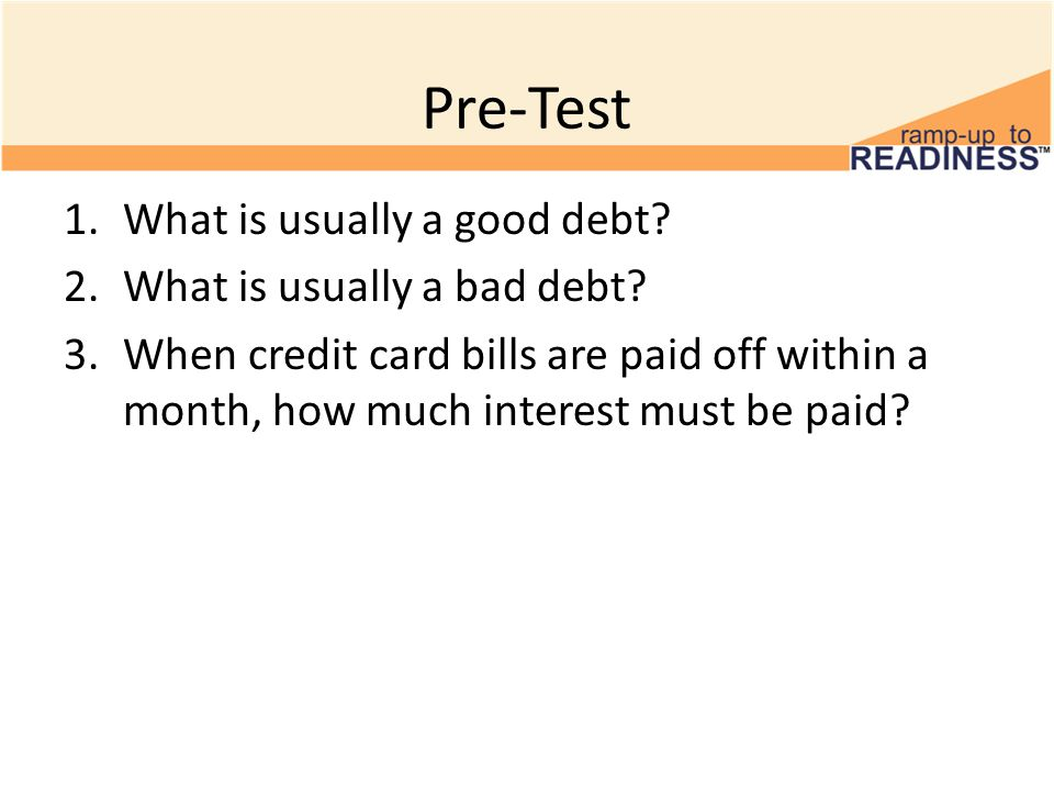 Pre-Test 1.What is usually a good debt. 2.What is usually a bad debt.