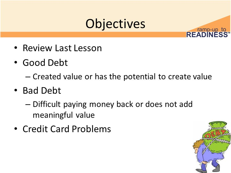 Objectives Review Last Lesson Good Debt – Created value or has the potential to create value Bad Debt – Difficult paying money back or does not add meaningful value Credit Card Problems