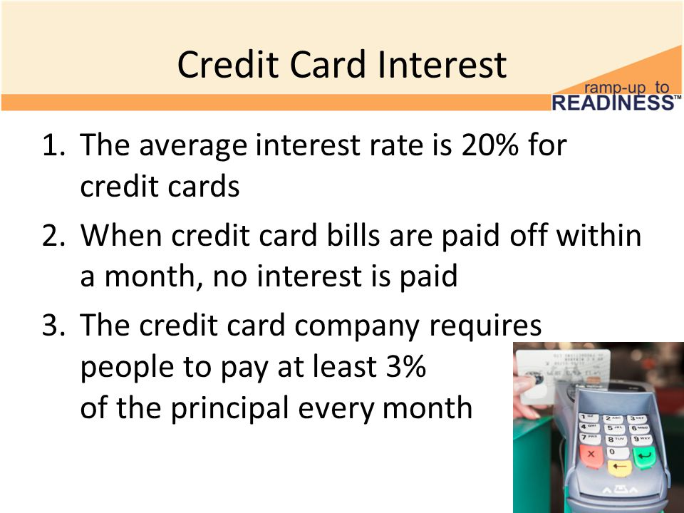 Credit Card Interest 1.The average interest rate is 20% for credit cards 2.When credit card bills are paid off within a month, no interest is paid 3.The credit card company requires people to pay at least 3% of the principal every month