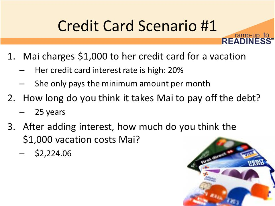 Credit Card Scenario #1 1.Mai charges $1,000 to her credit card for a vacation – Her credit card interest rate is high: 20% – She only pays the minimum amount per month 2.How long do you think it takes Mai to pay off the debt.