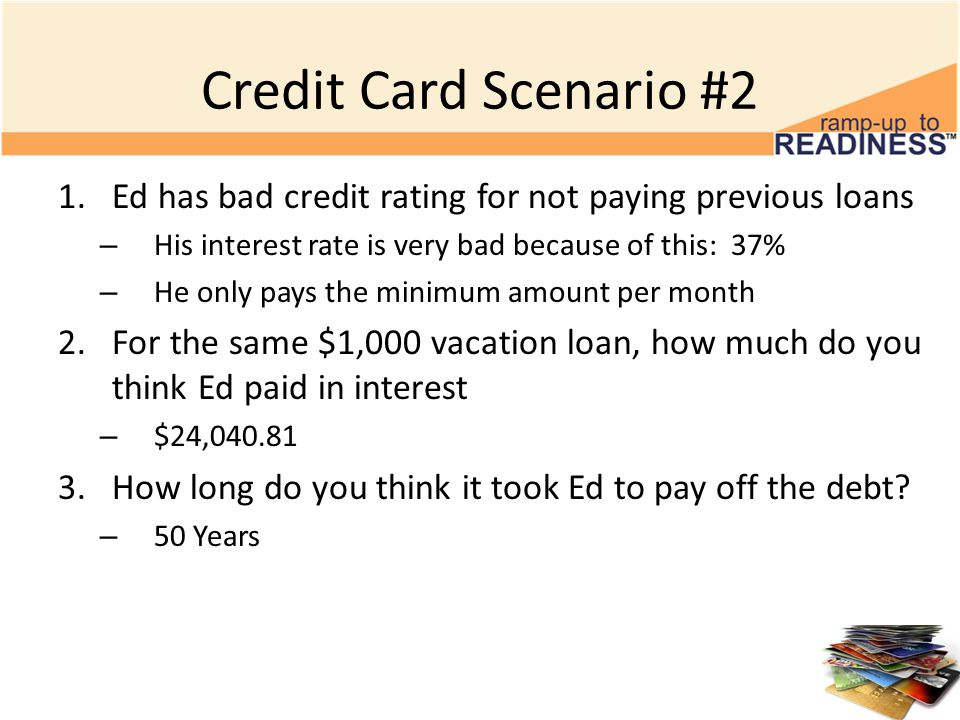 Credit Card Scenario #2 1.Ed has bad credit rating for not paying previous loans – His interest rate is very bad because of this: 37% – He only pays the minimum amount per month 2.For the same $1,000 vacation loan, how much do you think Ed paid in interest – $24, How long do you think it took Ed to pay off the debt.