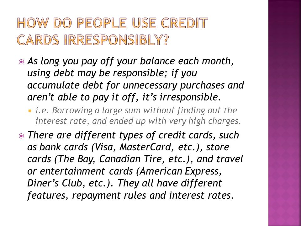  As long you pay off your balance each month, using debt may be responsible; if you accumulate debt for unnecessary purchases and aren't able to pay it off, it's irresponsible.