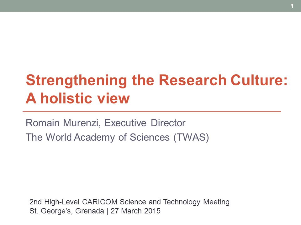 Strengthening the Research Culture: A holistic view Romain Murenzi, Executive Director The World Academy of Sciences (TWAS) 1 2nd High-Level CARICOM Science and Technology Meeting St.